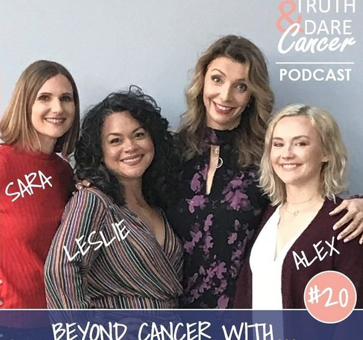 Truth and Dare Cancer #20: Beyond Cancer with Sara, Leslie & Alex