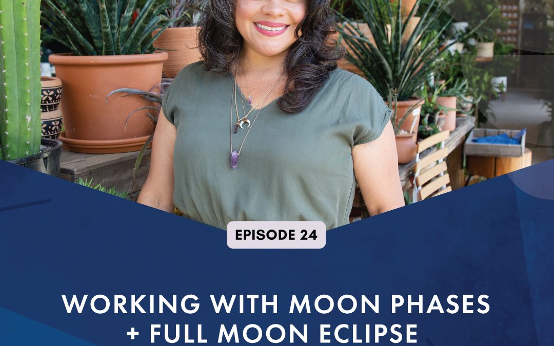 Episode 24:  Working with Moon Phases + Full Moon Eclipse
