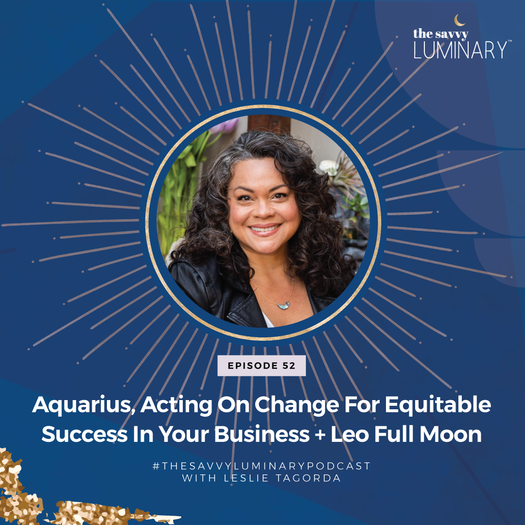 Aquarius, Acting on change for equitable success in your business + Leo Full Moon