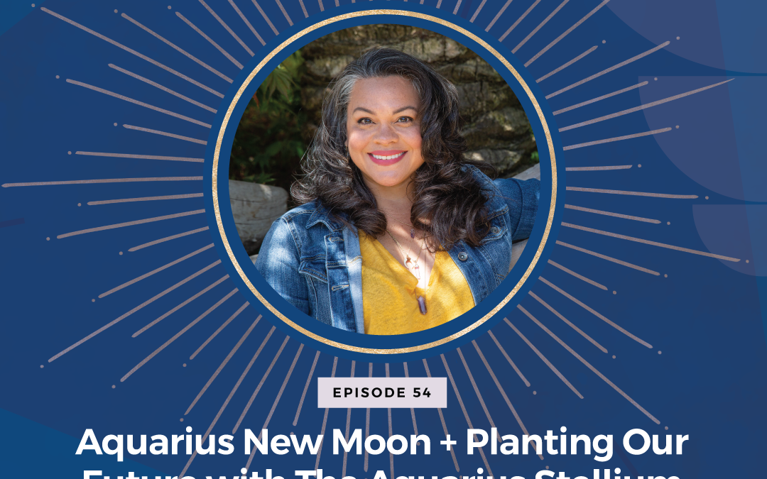 Episode 54: Aquarius New Moon + Planting Our Future with The Aquarius Stellium