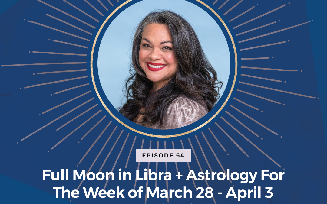 Episode 64: Full Moon in Libra + Astrology For The Week of March 28 – April 3 and April Highlights