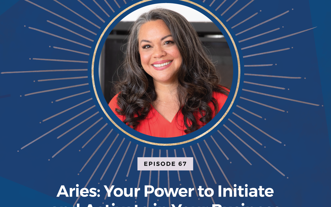 Episode 67: Aries – Your Power to Initiate and Activate in Your Business