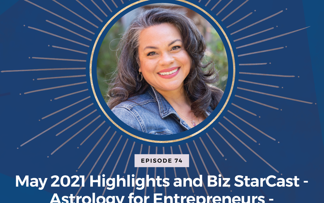 Episode 74: May 2021 Highlights and Biz StarCast – Astrology for Entrepreneurs – Week of May 2 – 8