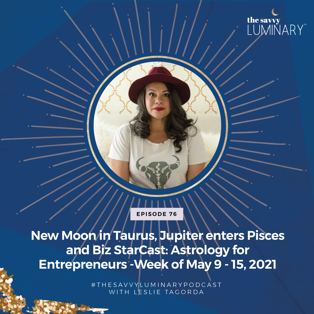 Episode 76:  New Moon in Taurus, Jupiter enters Pisces and Biz StarCast: Astrology for Entrepreneurs – Week of May 9 – 15, 2021