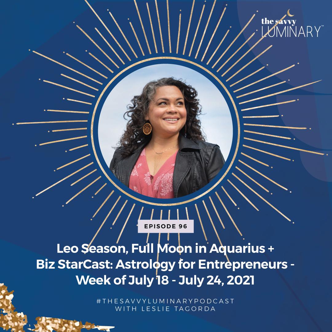 Episode 96: Leo Season, Full Moon in Aquarius + Biz StarCast: Astrology for Entrepreneurs – Week of July 18 – July 24, 2021