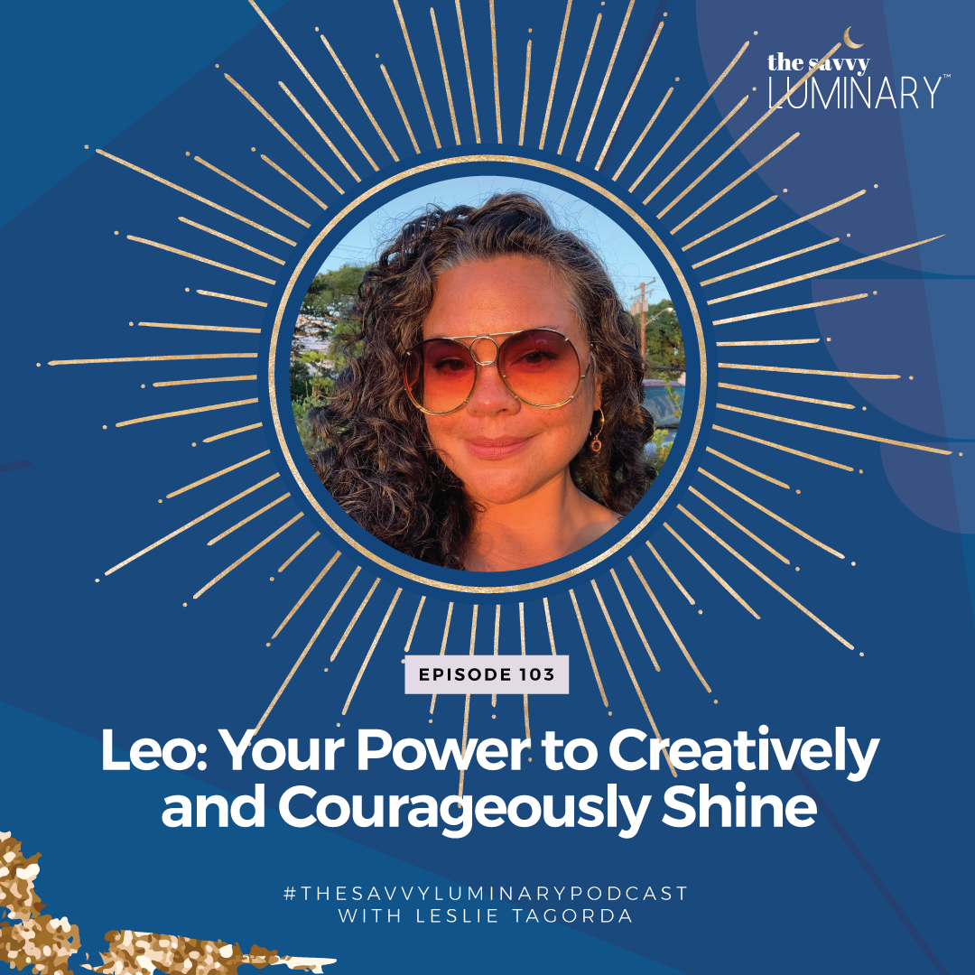 Episode 103: Leo: Your Power to Creatively and Courageously Shine