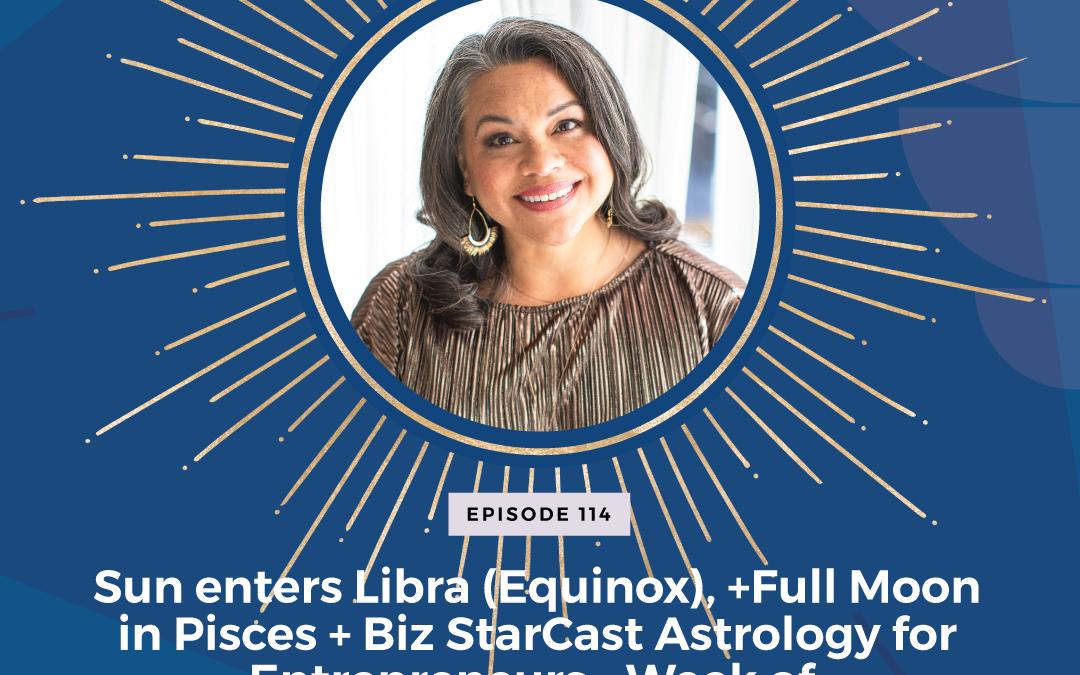 Episode 114: Sun enters Libra (Equinox), and Full Moon in Pisces + Biz StarCast Astrology for Entrepreneurs – Week of September 19 – 25