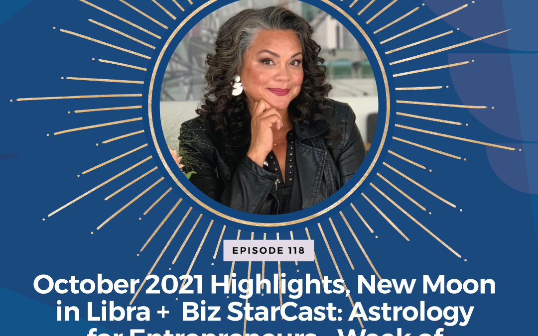 Episode 118: October 2021 Highlights, New Moon in Libra + Biz StarCast: Astrology for Entrepreneurs – Week of Oct 3-9, 2021