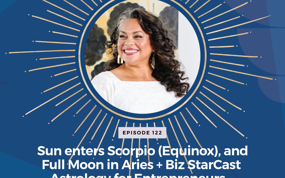 Episode 122: Sun enters Scorpio (Equinox), and Full Moon in Aries + Biz StarCast Astrology for Entrepreneurs – Week of October 17 – 23
